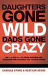 Daughters Gone Wild, Dads Gone Crazy: Battle-Tested Tips from a Father and Daughter Who Survived the Teenage Years