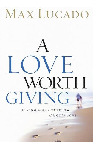 A Love Worth Giving by Max Lucado