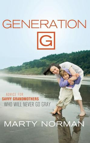 Generation G: Advice for Savvy Grandmothers Who Will Never Go Gray