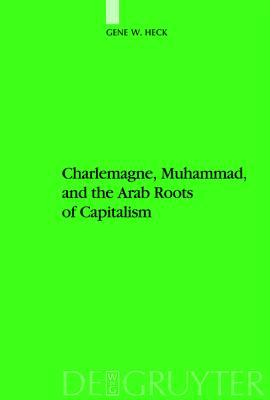 Charlemagne, Muhammad, and the Arab Roots of Capitalism by Gene W. Heck