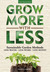 Grow More With Less: Sustainable Garden Methods: Less Water � Less Work � Less Money