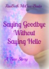 Saying Goodbye Without Saying Hello by RaeBeth McGee-Buda