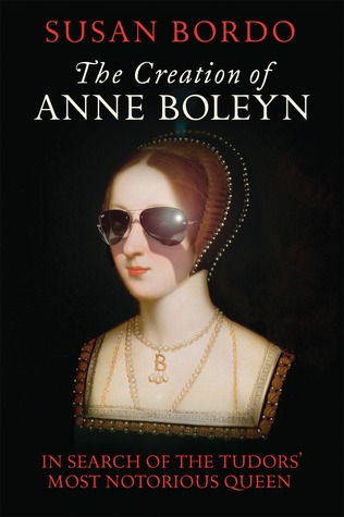 The Creation of Anne Boleyn - In Search of the Tudors' Most N... by Susan Bordo