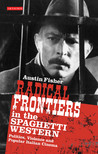 Radical Frontiers in the Spaghetti Western: Politics, Violence and Popular Italian Cinema