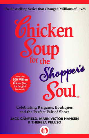 Chicken Soup for the Shopper's Soul: Celebrating Bargains, Boutiques and the Perfect Pair of Shoes