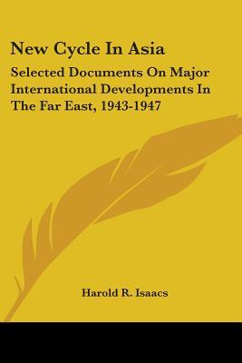 New Cycle in Asia: Selected Documents on Major International Developments in the Far East, 1943-1947