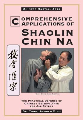 Comprehensive Applications of Shaolin Chin Na by Yang Jwing-Ming