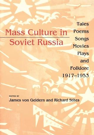 Mass Culture in Soviet Russia: Tales, Poems, Songs, Movies, Plays, and Folklore, 1917�1953