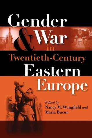 Gender and War in Twentieth-Century Eastern Europe by Nancy M. Wingfield