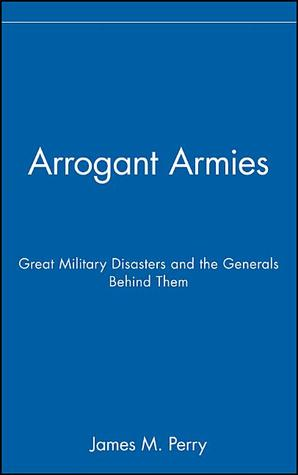 Arrogant Armies by James M. Perry