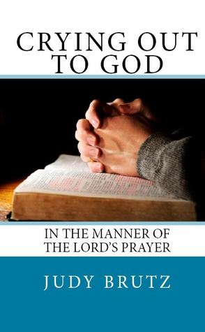 Crying Out to God, in the Manner of the Lord's Prayer by Judy Brutz