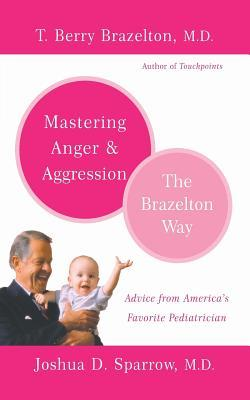 Mastering Anger and Aggression - The Brazelton Way by T. Berry Brazelton