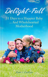 Delight-Full: 31 Days to a Happier Baby... and Wholehearted Motherhood