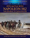 Into Battle with Napoleon 1812 - The Journal of Jakob Walter (Military History from Primary Sources)