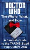 Doctor Who - The What, Where, and How: A Fannish Guide to the TARDIS-Sized Pop Culture Jam
