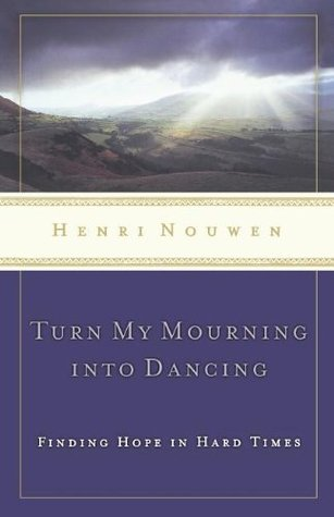 Turn My Mourning into Dancing by Henri J.M. Nouwen