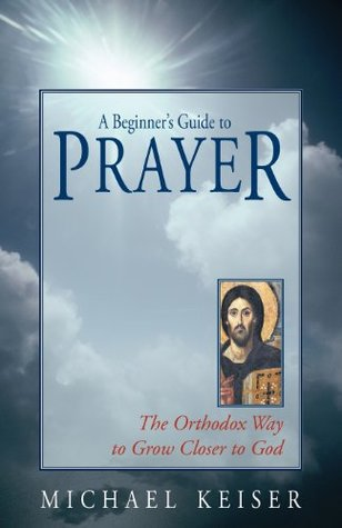 A Beginner's Guide to Prayer: The Orthodox Way to Draw Closer to God