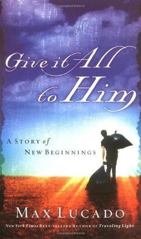 Give It All to Him by Max Lucado