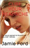 Cure Your Headache: The Natural Approach To The Quick And Easy Relief Methods