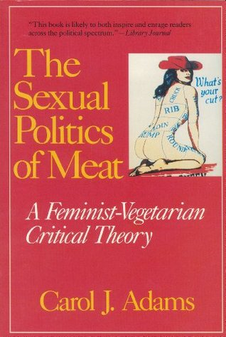 The Sexual Politics of Meat by Carol J. Adams