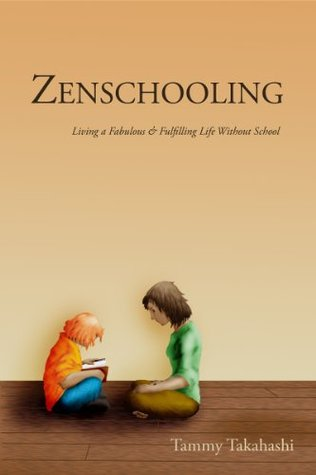 Zenschooling: Living a Fabulous and Fulfilling Life Without School