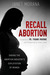 Recall Abortion: Ending the Abortion Industry\'s Exploitation of Women