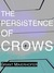 The Persistence of Crows by Grant Maierhofer