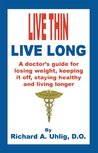 Live Thin Live Long: A Doctor's Guide for Losing Weight, Keeping it off, staying healthy and living longer.