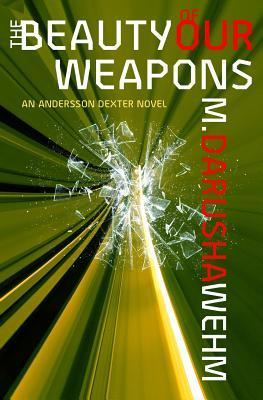 The Beauty of Our Weapons by M. Darusha Wehm