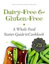 Dairy-Free & Gluten-Free: A Whole Food Starter Guide and Cookbook