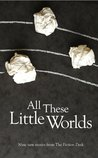 All These Little Worlds: A Fiction Desk Anthology (The Fiction Desk)