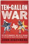 Ten-Gallon War: The NFL�s Cowboys, the AFL�s Texans, and the Feud for Dallas�s Pro Football Future