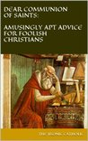Dear Communion of Saints: amusingly apt advice for foolish Christians