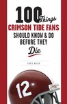 100 Things Crimson Tide Fans Should Know & Do Before They Die (100 Things 100 Things) (100 Things...Fans Should Know)