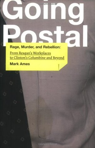 Going Postal: Rage, Murder, and Rebellion from Reagan's Workplaces to Clinton's Columbine and Beyond