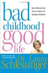 Bad Childhood---Good Life: How to Blossom and Thrive in Spite of an Unhappy Childhood