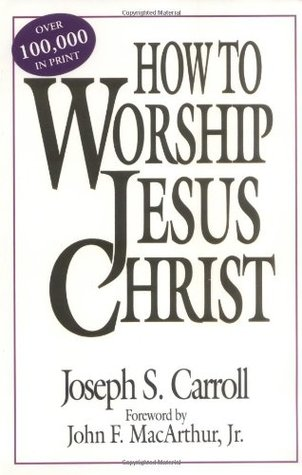 How To Worship Jesus Christ by Joseph Carroll
