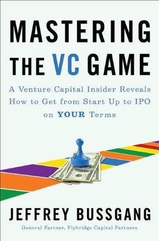 Mastering the VC Game: A Venture Capital Insider Reveals How to Get from Start-up to IPO on Your Terms