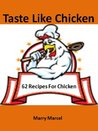 Taste Like Chicken: 62 Recipes For Chicken