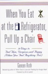 WHEN YOU EAT AT THE REFRIGERATOR, PULL UP A CHAIR: 50 WAYS TO FEEL THIN, GORGEOUS, AND HAPPY (WHEN YOU FEEL ANYTHING BUT)