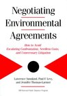 Negotiating Environmental Agreements: How To Avoid Escalating Confrontation Needless Costs And Unnecessary Litigation