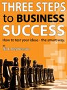 Three Steps to Business Success: How to test your ideas the smart way