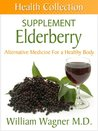 The Elderberry Supplement: Alternative Medicine for a Healthy Body (Health Collection)