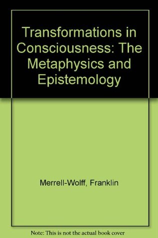 Transformations in Consciousness: The Metaphysics and Epistemology