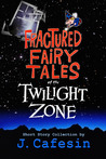 Fractured Fairy Tales of the Twilight Zone by J. Cafesin