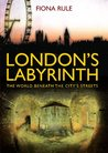 London's Labyrinth: The World Beneath the City's Streets