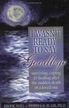 I Wasn't Ready to Say Goodbye: Surviving, Coping and Healing after the Sudden Death of a Loved-One