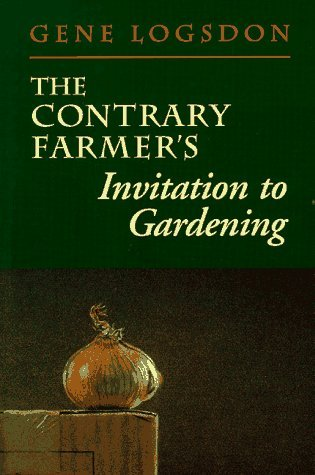 The Contrary Farmer's Invitation to Gardening by Gene Logsdon