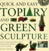 Quick and Easy Topiary and Green Sculpture: Create Traditional Effects with Fast-Growing Climbers and Wire Frames