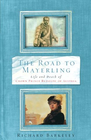 The Road to Mayerling: Life and Death of Crown Prince Rudolph of Austria